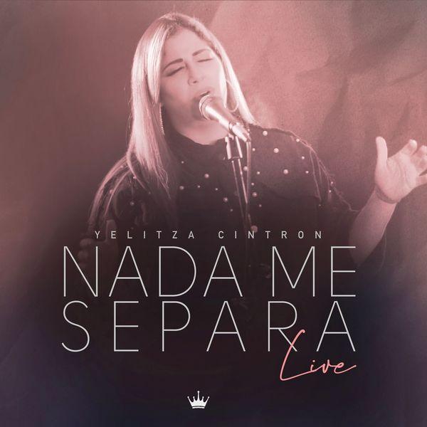 Yelitza Cintron – Nada Me Separa (Live) (Single) 2021 (Exclusivo WC)