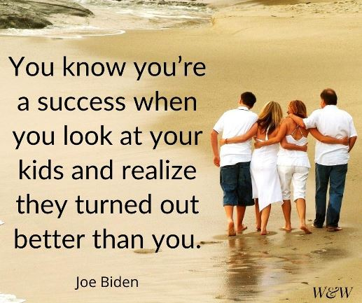 You know you're a success when you look at your kids and realize they turned out better than you. Joe Biden #parentingquote