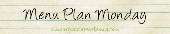 Menu Plan Monday www.mywholefoodfamily.com