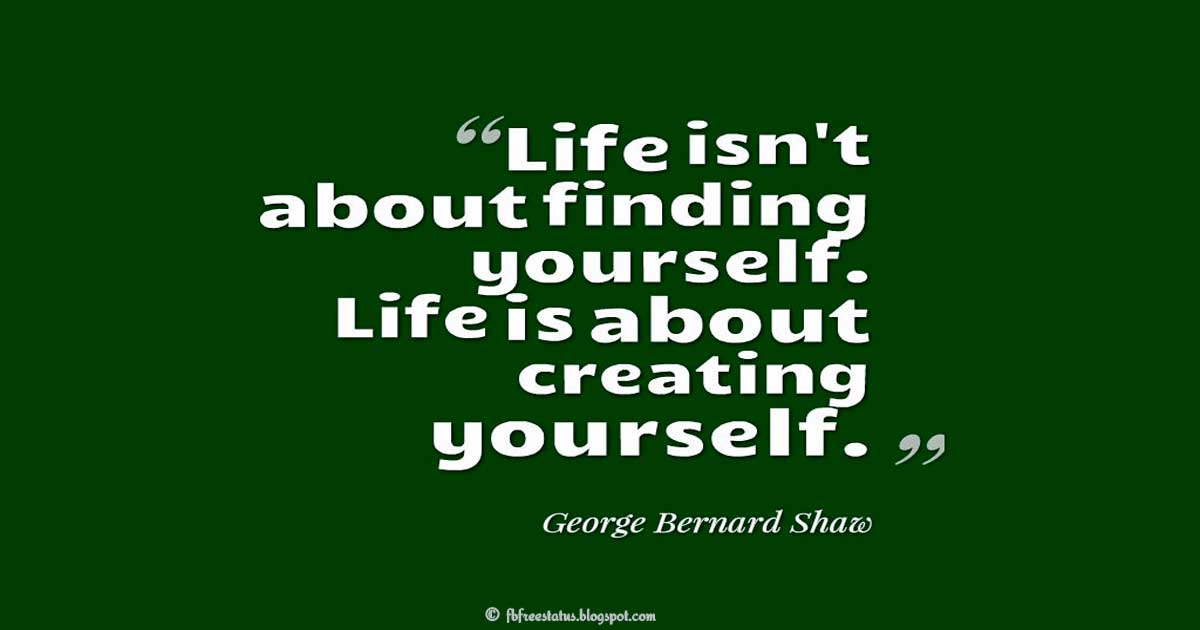 "Yourself Quotes, ""Life isn't about finding yourself. Life is about creating yourself.""  ― George Bernard Shaw"
