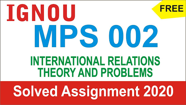 MPS 002 INTERNATIONAL RELATIONS THEORY AND PROBLEMS, MPS 002 INTERNATIONAL RELATIONS THEORY AND PROBLEMS Solved Assignment 2020-21