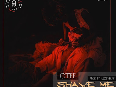 DOWNLOAD MP3: Otee - Shave Me (Prod FlezzyBeat)