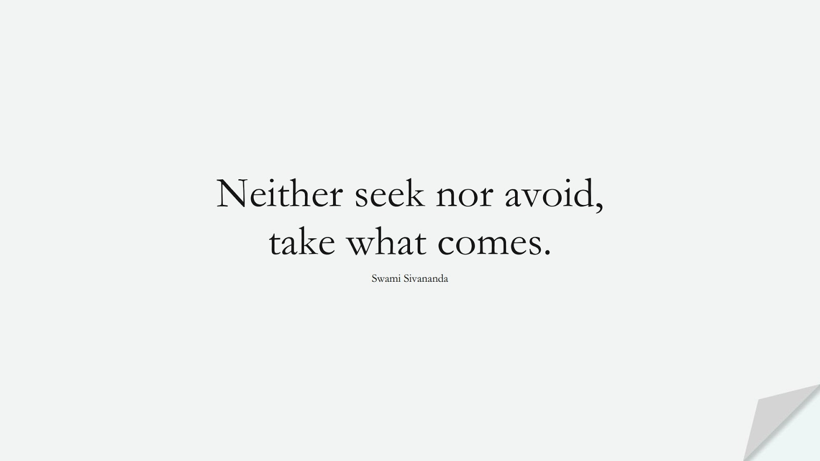 Neither seek nor avoid, take what comes. (Swami Sivananda);  #ShortQuotes
