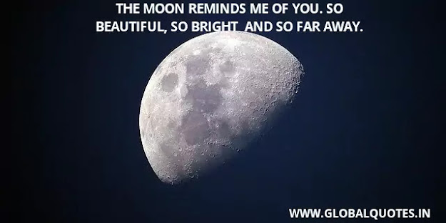 The moon reminds me of you. So pretty, so bright and so far away.