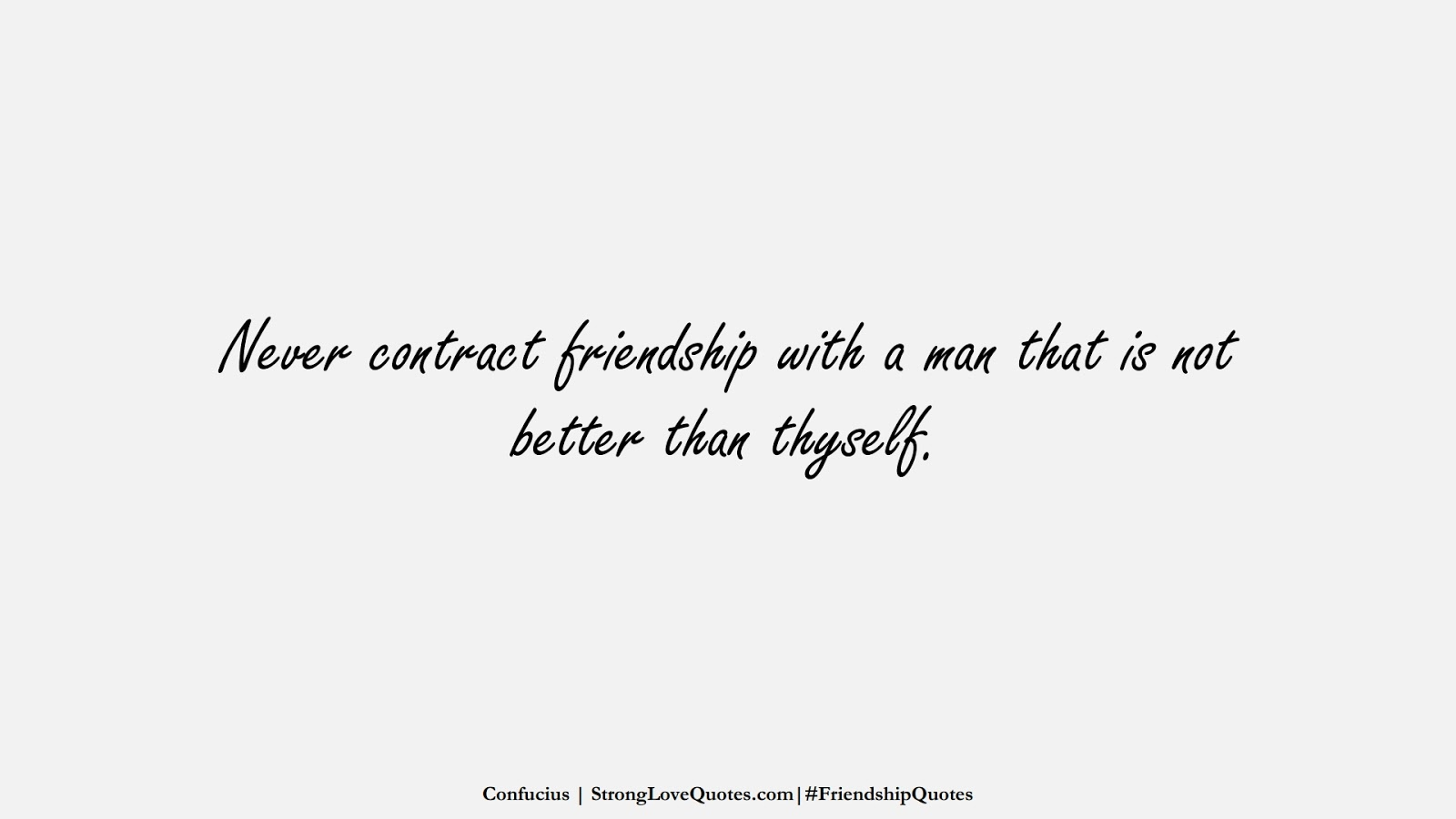 Never contract friendship with a man that is not better than thyself. (Confucius);  #FriendshipQuotes
