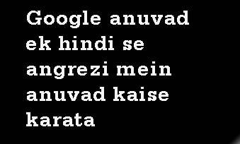 Google अनुवाद एक हिन्दी से अंग्रेज़ी में अनुवाद कैसे करता?