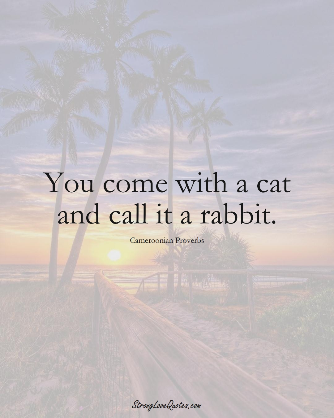 You come with a cat and call it a rabbit. (Cameroonian Sayings);  #AfricanSayings