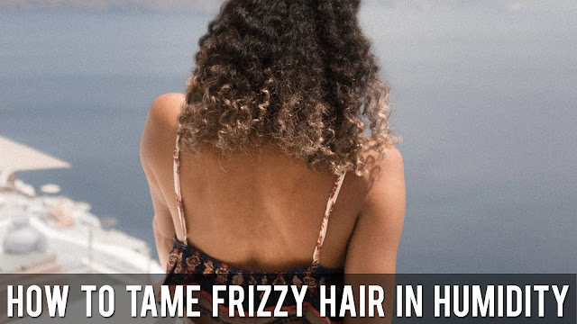 How To Tame Frizzy Hair In Humidity