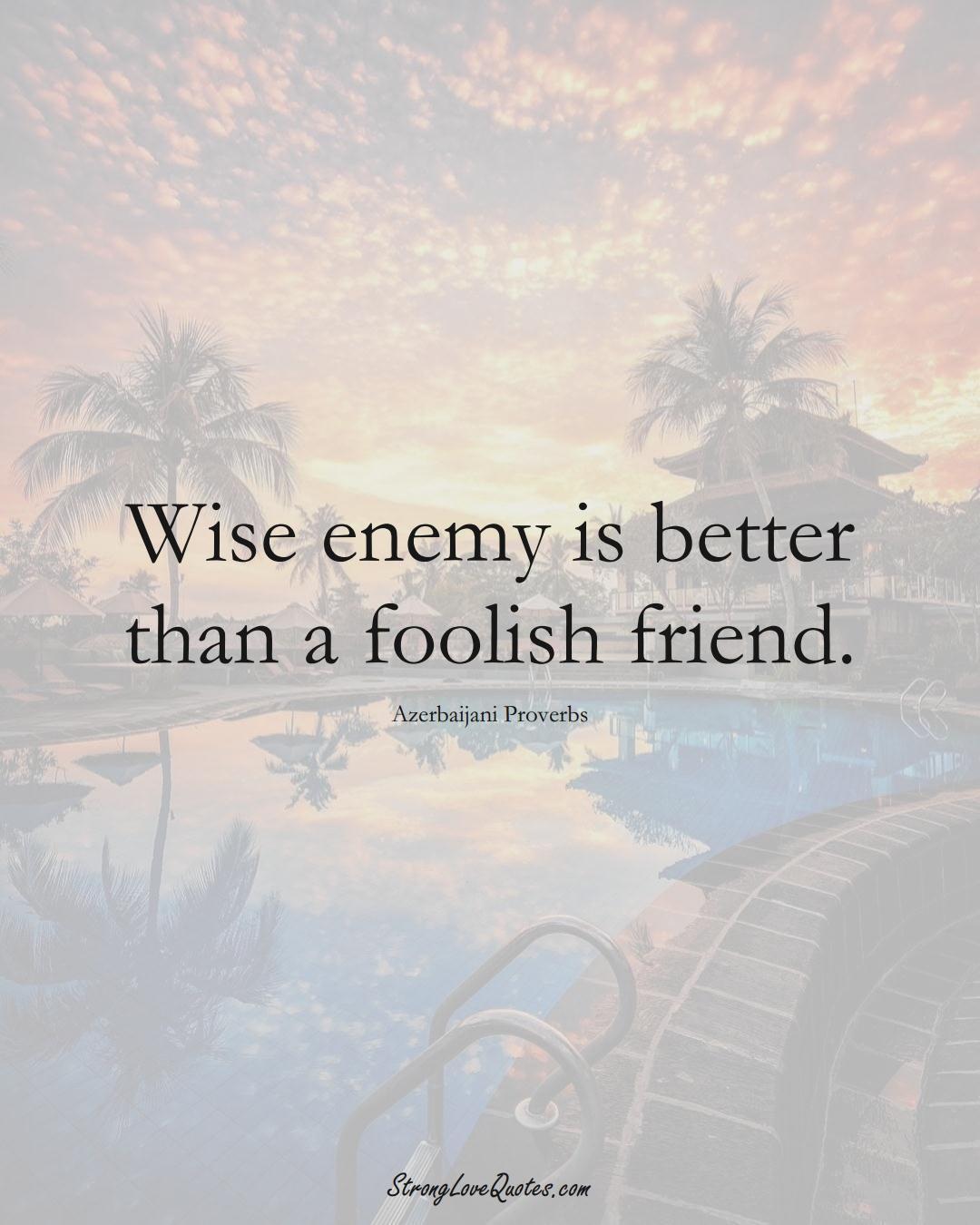 Wise enemy is better than a foolish friend. (Azerbaijani Sayings);  #AsianSayings