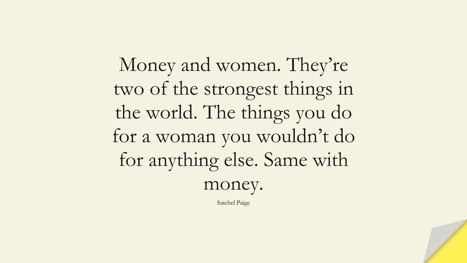 Money and women. They're two of the strongest things in the world. The things you do for a woman you wouldn't do for anything else. Same with money. (Satchel Paige);  #MoneyQuotes