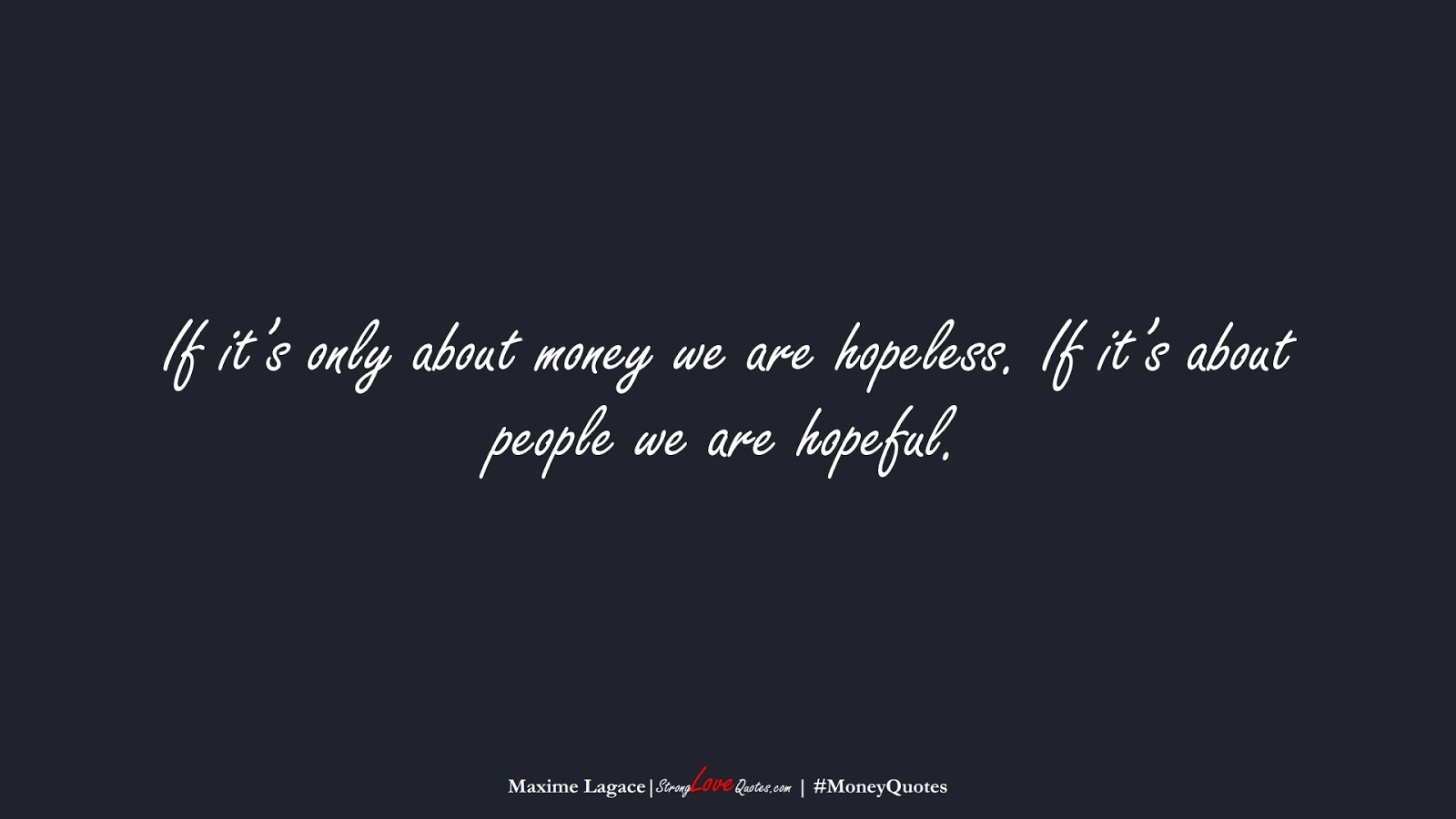 If it's only about money we are hopeless. If it's about people we are hopeful. (Maxime Lagace);  #MoneyQuotes