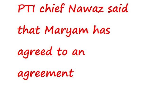 पीटीआई के प्रमुख नवाज ने कहा कि मरियम ने एक समझौते पर सहमति जताई है