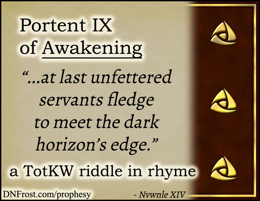 Portent IX of Awakening: at last unfettered servants fledge www.DNFrost.com/prophesy #TotKW A riddle in rhyme by D.N.Frost @DNFrost13 Part of a series.