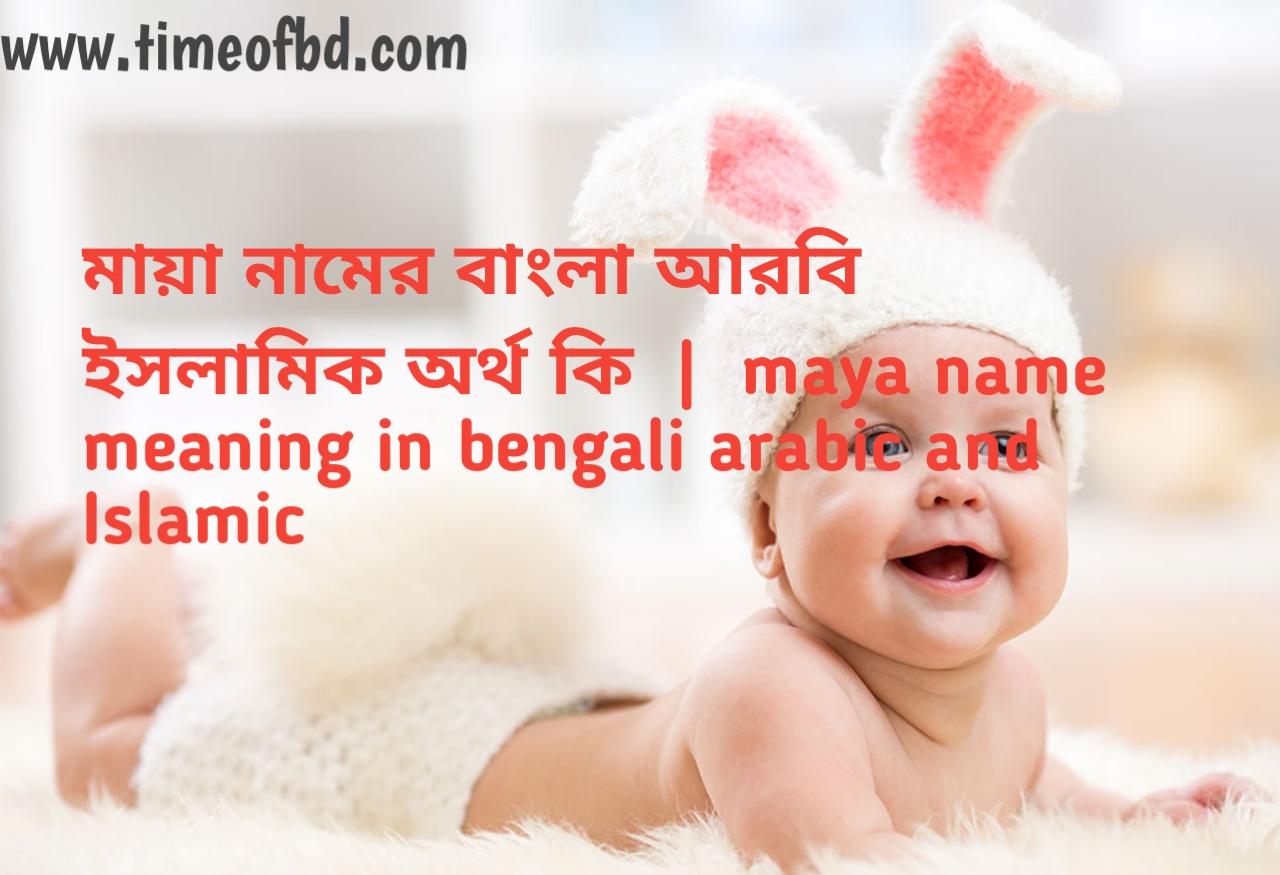 মায়া নামের অর্থ কী, মায়া নামের বাংলা অর্থ কি, মায়া নামের ইসলামিক অর্থ কি, maya name meaning in bengali