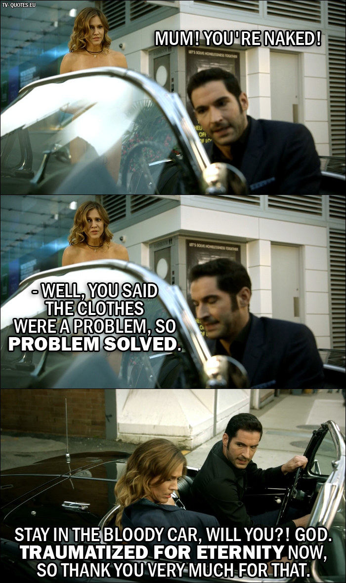 18 Best Lucifer Quotes from Liar, Liar, Slutty Dress on Fire (2x02) - Lucifer Morningstar: You're naked! - Lucifer's Mother: Well, you said the clothes were a problem, so problem solved. - Lucifer Morningstar: Stay in the bloody car, will you?! God. Traumatized for eternity now, so thank you very much for that.