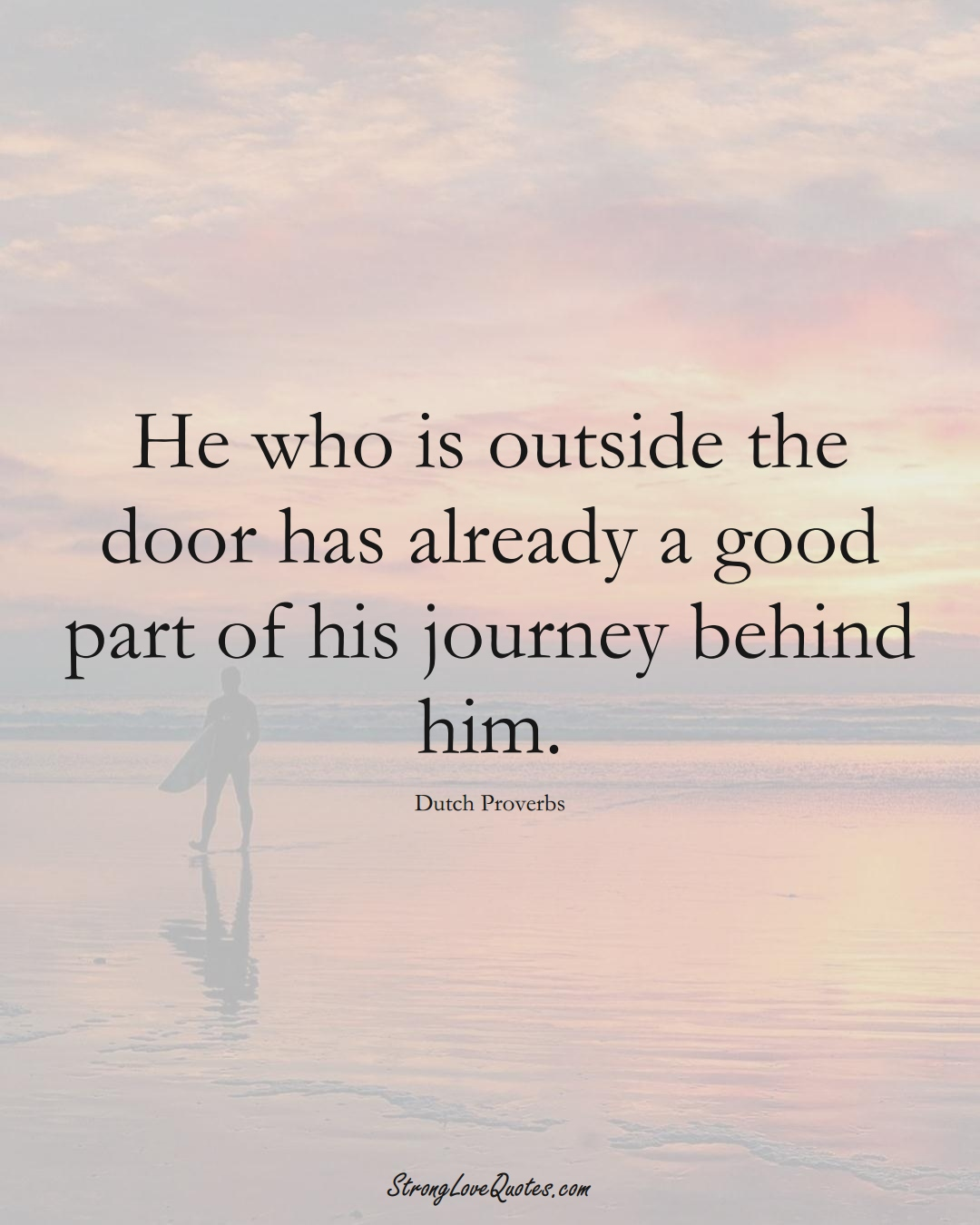 He who is outside the door has already a good part of his journey behind him. (Dutch Sayings);  #EuropeanSayings