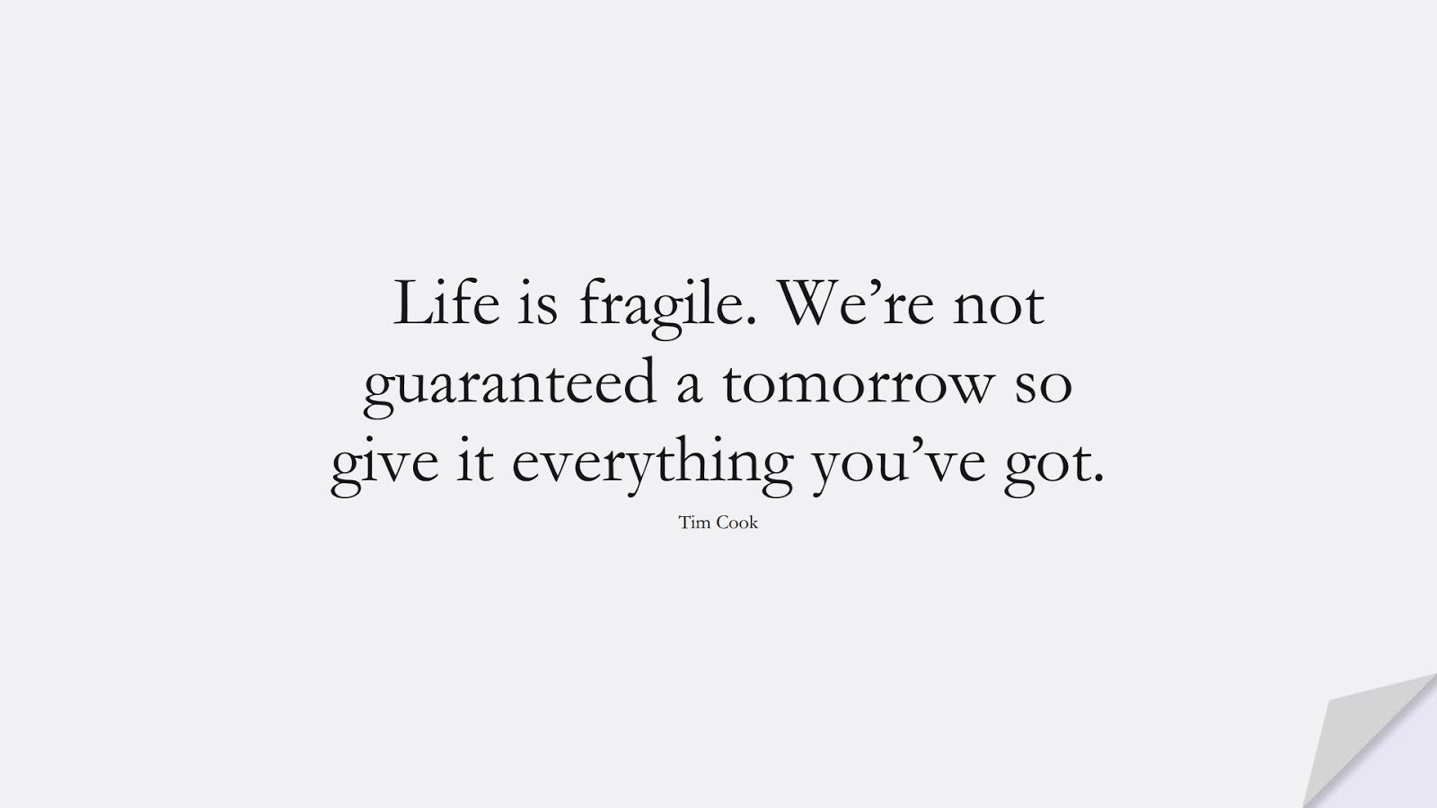 Life is fragile. We're not guaranteed a tomorrow so give it everything you've got. (Tim Cook);  #ShortQuotes