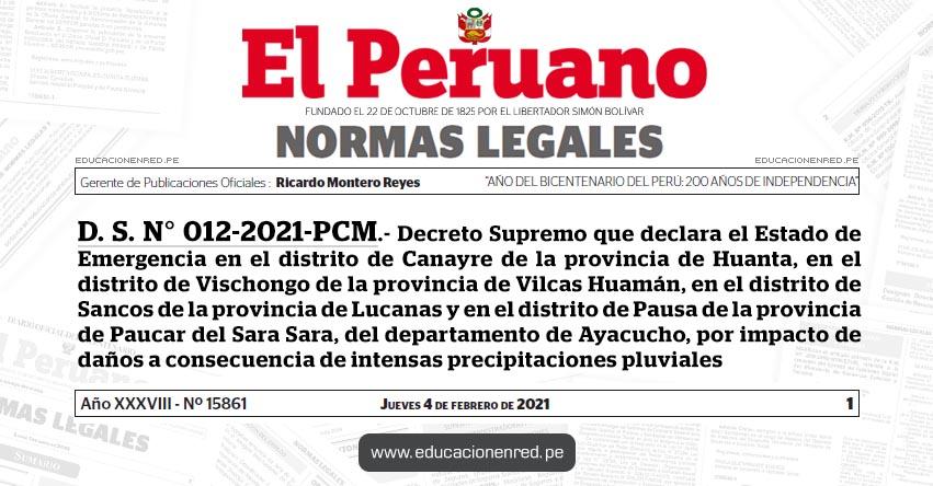 D. S. N° 012-2021-PCM.- Decreto Supremo que declara el Estado de Emergencia en el distrito de Canayre de la provincia de Huanta, en el distrito de Vischongo de la provincia de Vilcas Huamán, en el distrito de Sancos de la provincia de Lucanas y en el distrito de Pausa de la provincia de Paucar del Sara Sara, del departamento de Ayacucho, por impacto de daños a consecuencia de intensas precipitaciones pluviales
