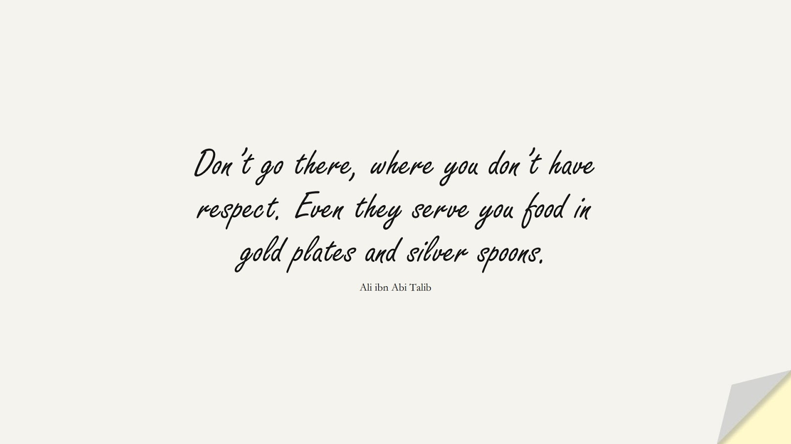 Don't go there, where you don't have respect. Even they serve you food in gold plates and silver spoons. (Ali ibn Abi Talib);  #AliQuotes