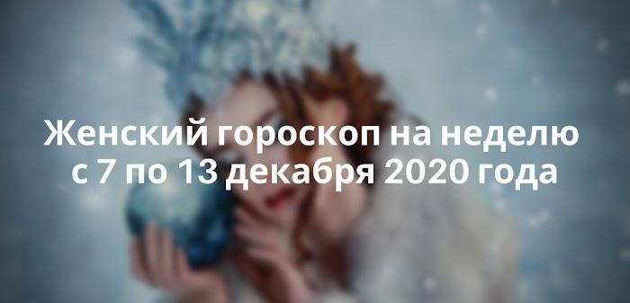 Женский гороскоп на неделю с 7 по 13 декабря 2020 года