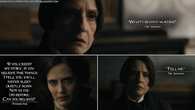 Dr. Seward: What's beyond murder? Vanessa Ives: If you credit my story... if you believe the things I tell you, you'll never sleep quietly again. Not as you did before. Can you believe? Dr. Seward: Tell me.
