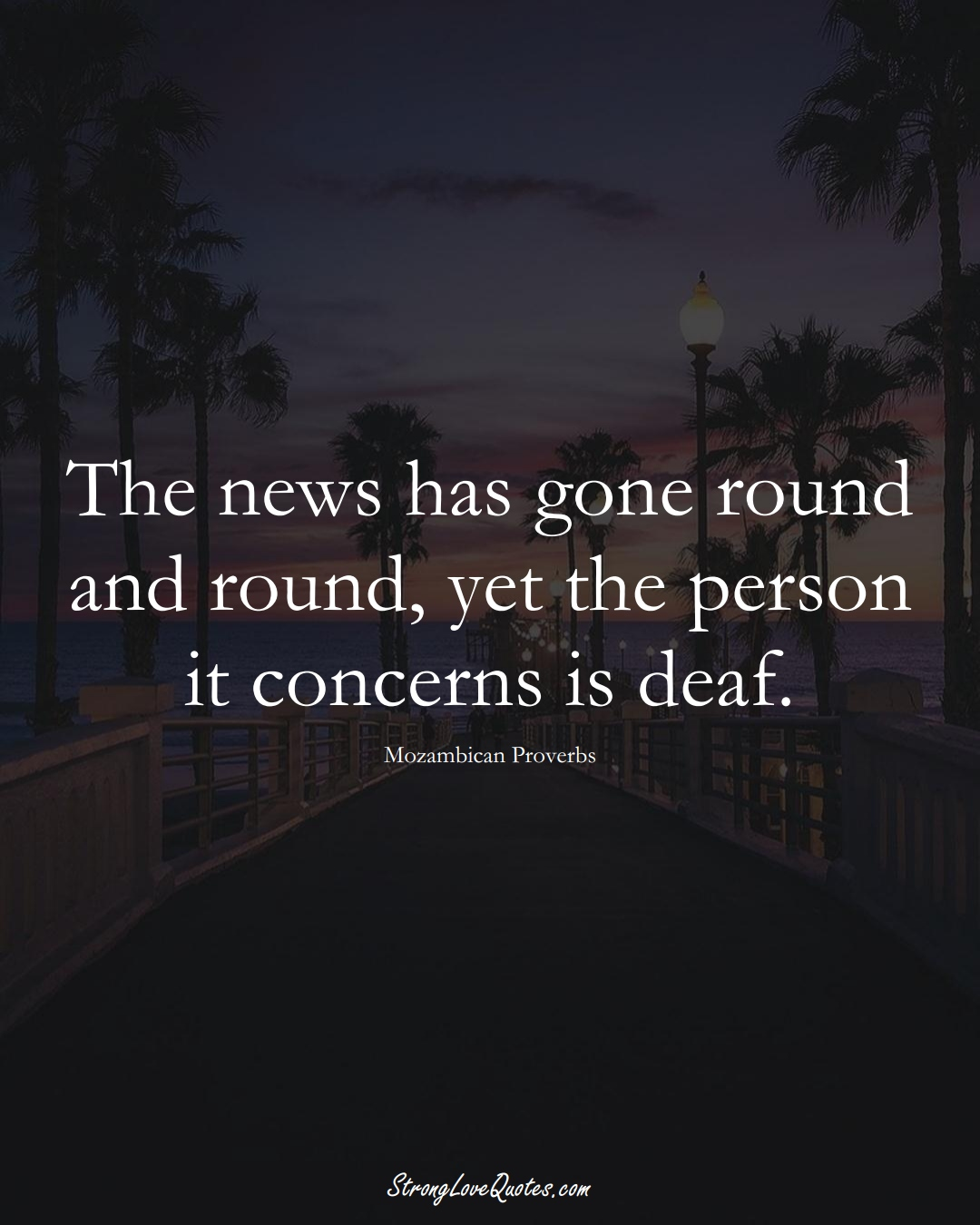 The news has gone round and round, yet the person it concerns is deaf. (Mozambican Sayings);  #AfricanSayings