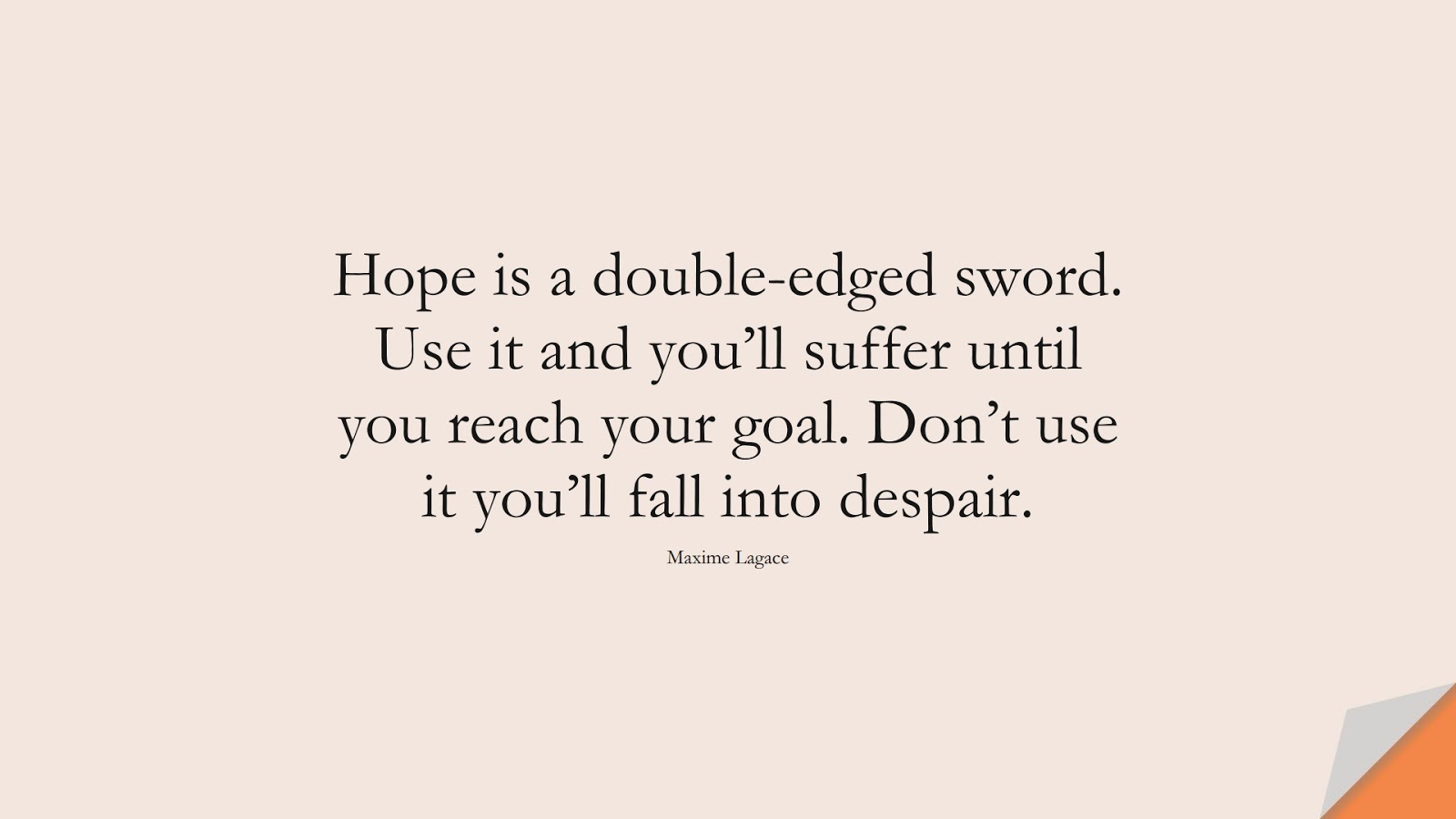 Hope is a double-edged sword. Use it and you'll suffer until you reach your goal. Don't use it you'll fall into despair. (Maxime Lagace);  #HopeQuotes
