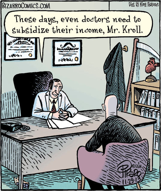 These days, even doctors need to subsidize their income, Mr. Kroll.