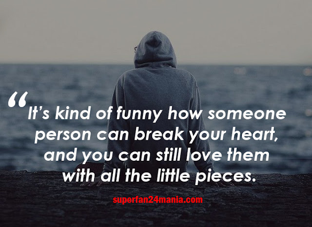 It's kind of funny how someone person can break your heart, and you can still love them with all the little pieces.