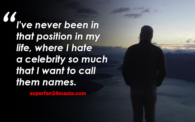 I've never been in that position in my life, where I hate a celebrity so much that I want to call them names.