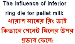 The influence of inferior ring die for pellet mill/খারাপ মানের রিং ডাই কিভাবে পেলেট মিলের উপর প্রভাব ফেলে: