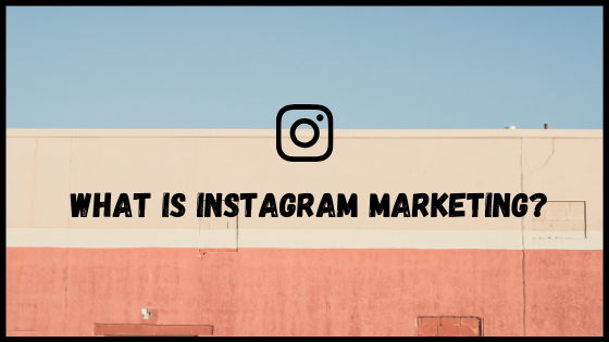 What Is Instagram Marketing?