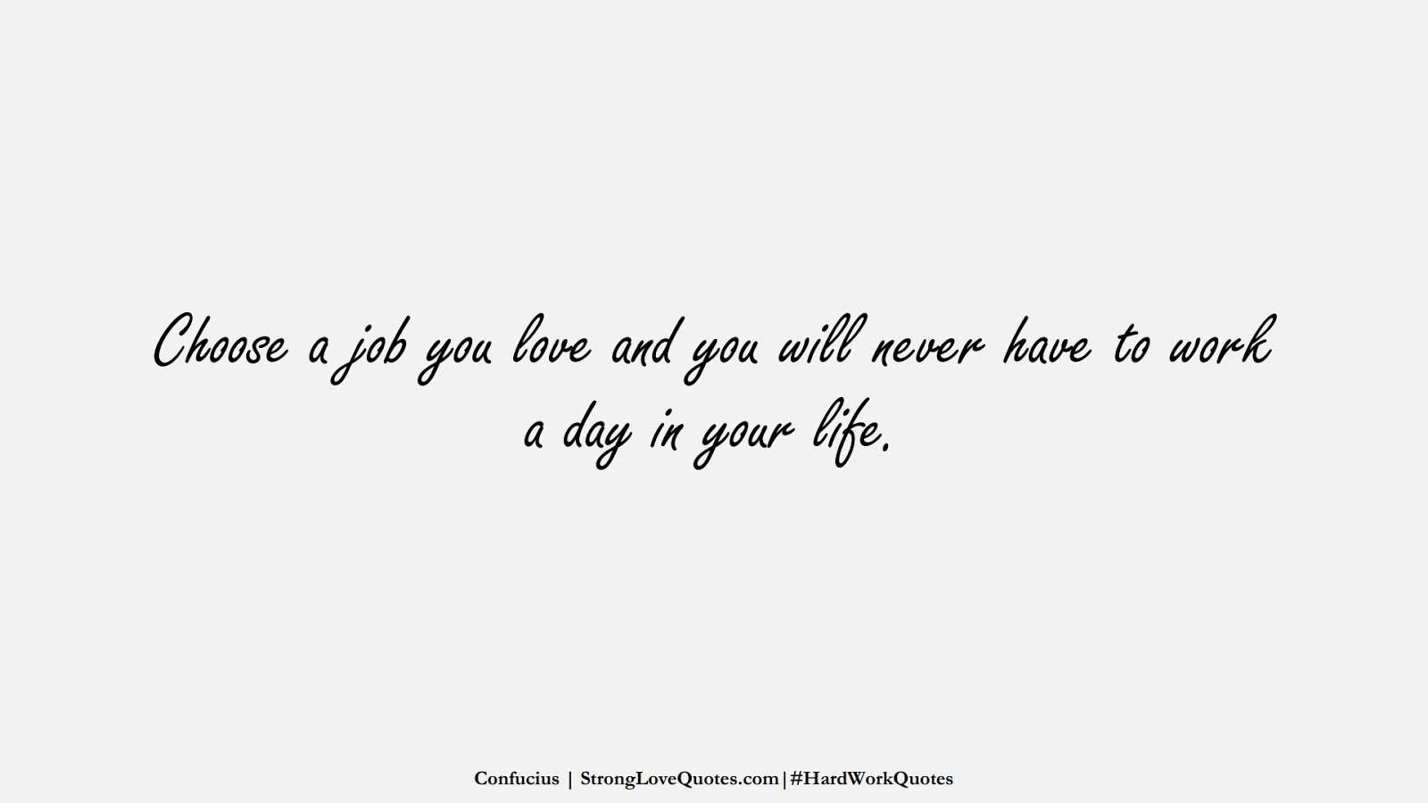 Choose a job you love and you will never have to work a day in your life. (Confucius);  #HardWorkQuotes