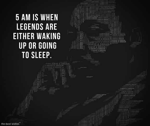 5am is when legends are either waking up or going to sleep