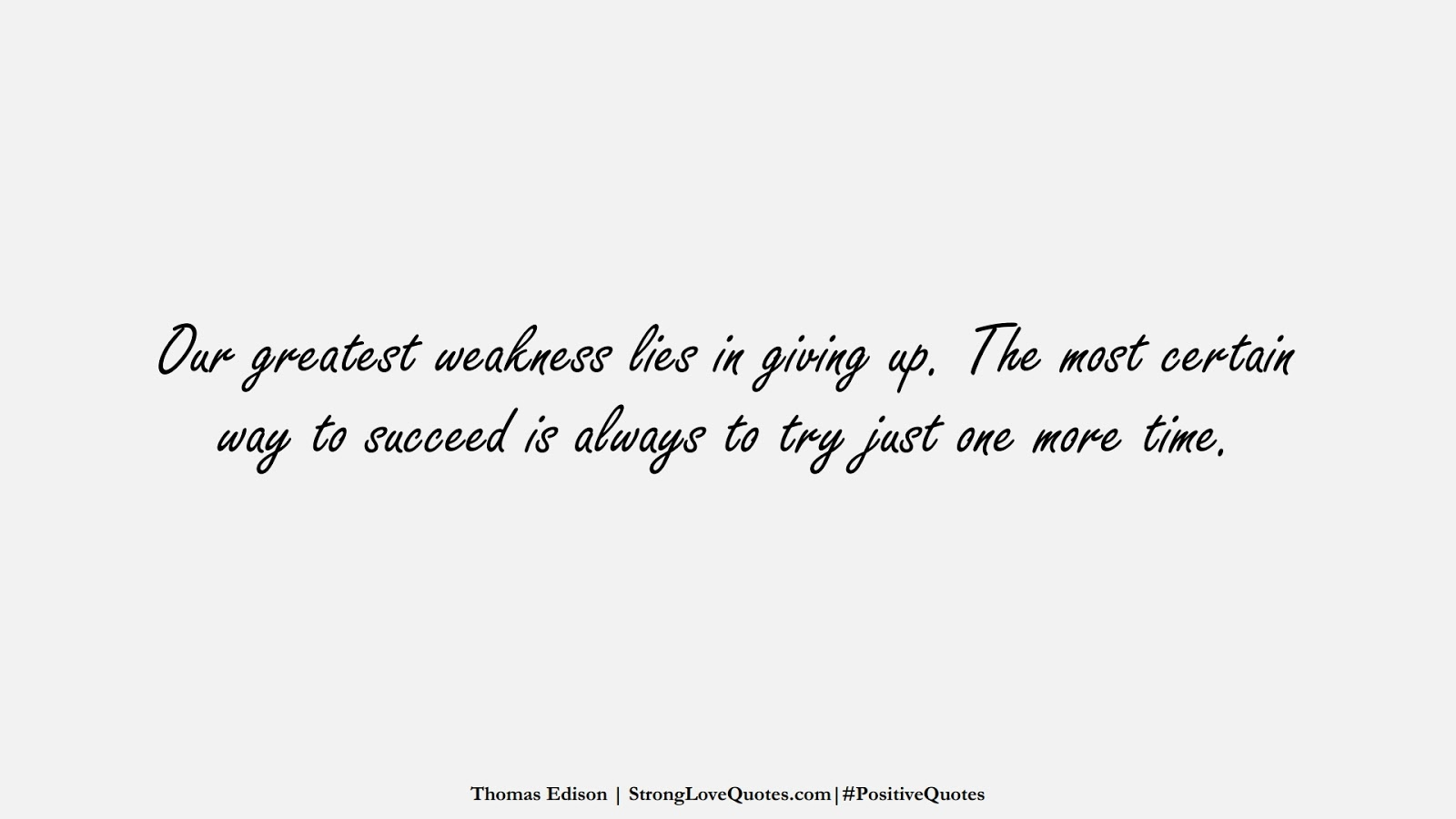 Our greatest weakness lies in giving up. The most certain way to succeed is always to try just one more time. (Thomas Edison);  #PositiveQuotes