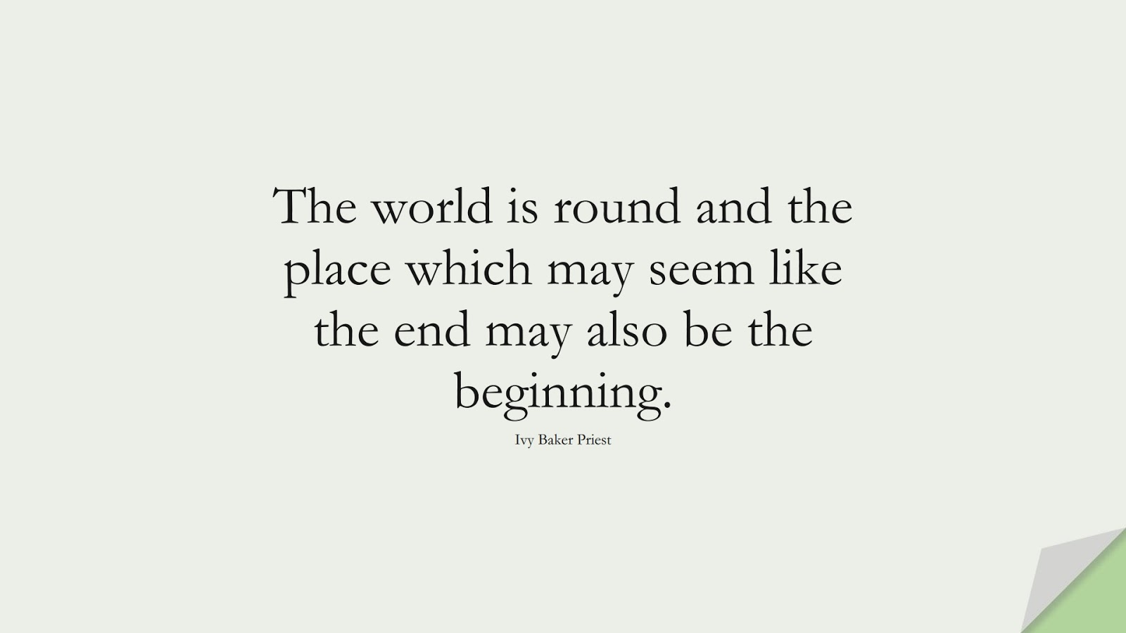 The world is round and the place which may seem like the end may also be the beginning. (Ivy Baker Priest);  #ChangeQuotes