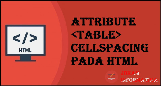 Tagging table Cellspacing Attribute Pada Bahasa Pemrograman HTML - JOKAM INFORMATIKA