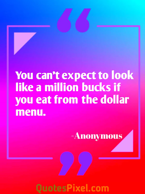 """You can't expect to look like a million bucks if you eat from the dollar menu.""-Anonymous"