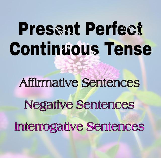 Present Perfect Continuous Tense: Affirmative, Negative & Interrogative Sentences