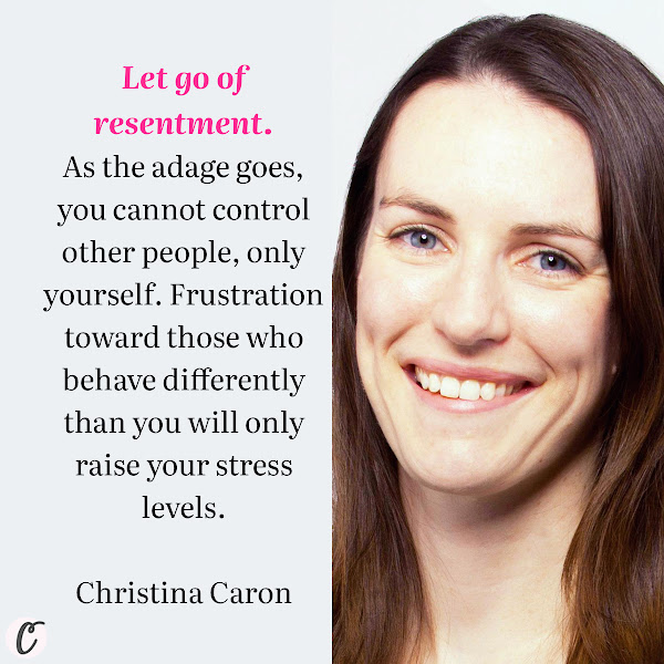 Let go of resentment. As the adage goes, you cannot control other people, only yourself. Frustration toward those who behave differently than you will only raise your stress levels. — Christina Caron, The New York Times