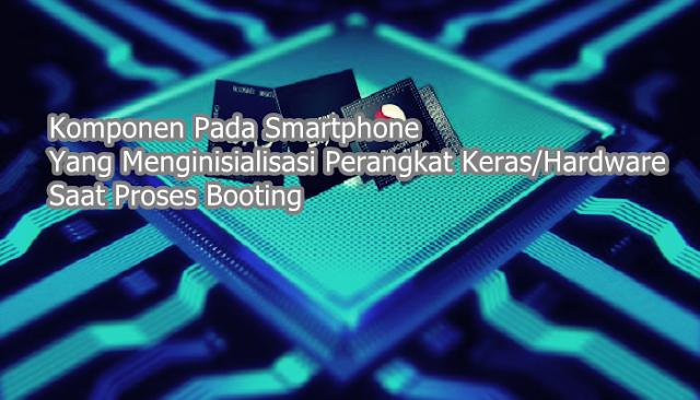 Komponen Pada Smartphone Yang Menginisialisasi Perangkat Keras/Hardware Saat Proses Booting