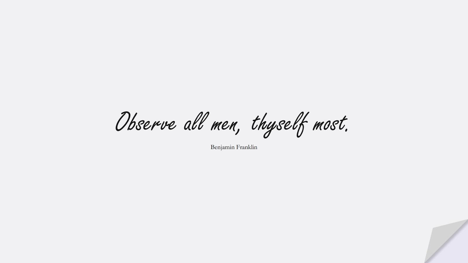 Observe all men, thyself most. (Benjamin Franklin);  #ShortQuotes