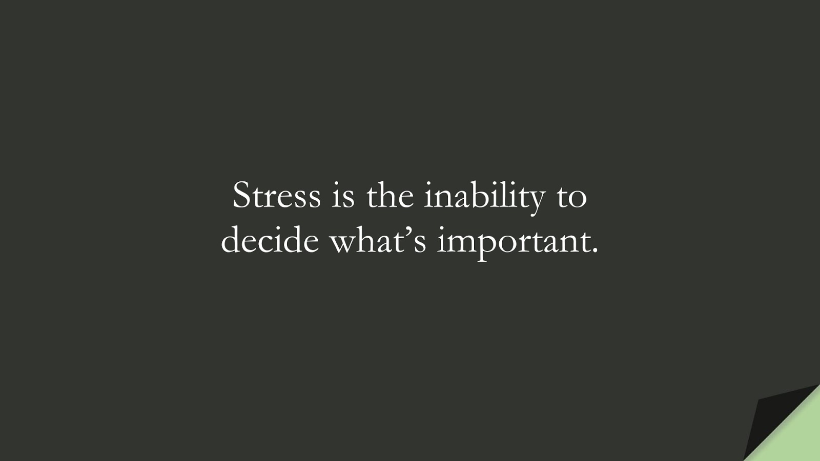 Stress is the inability to decide what's important.FALSE