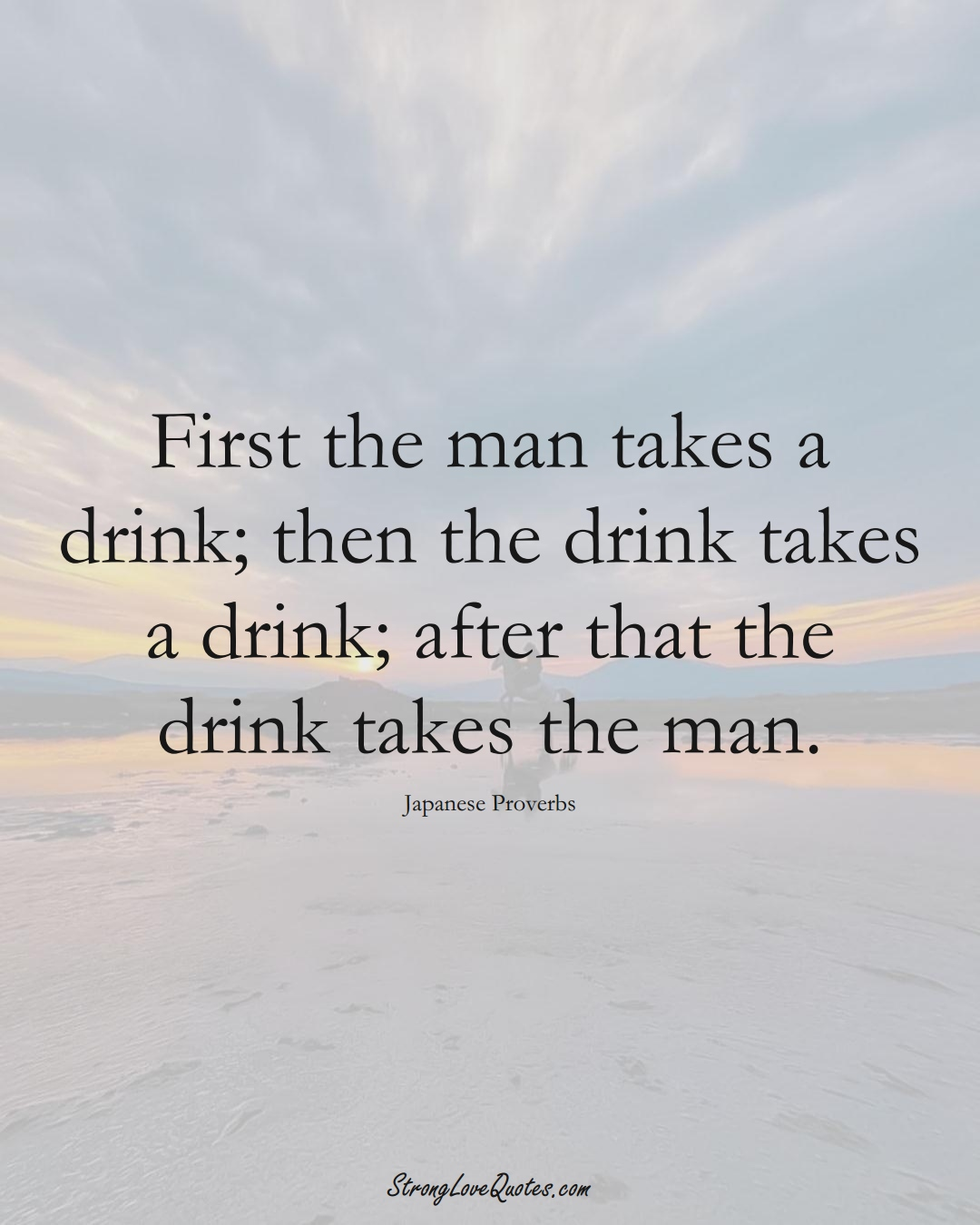 First the man takes a drink; then the drink takes a drink; after that the drink takes the man. (Japanese Sayings);  #AsianSayings