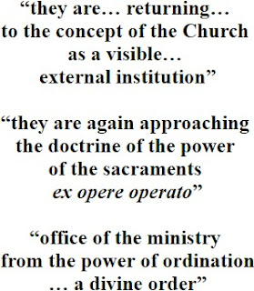 """""""they are… returning… to the concept of the Church as a visible… external institution""""; """"they are again approaching the doctrine of the power of the sacraments ex opere operato""""; """"office of the ministry from the power of ordination … a divine order"""""""