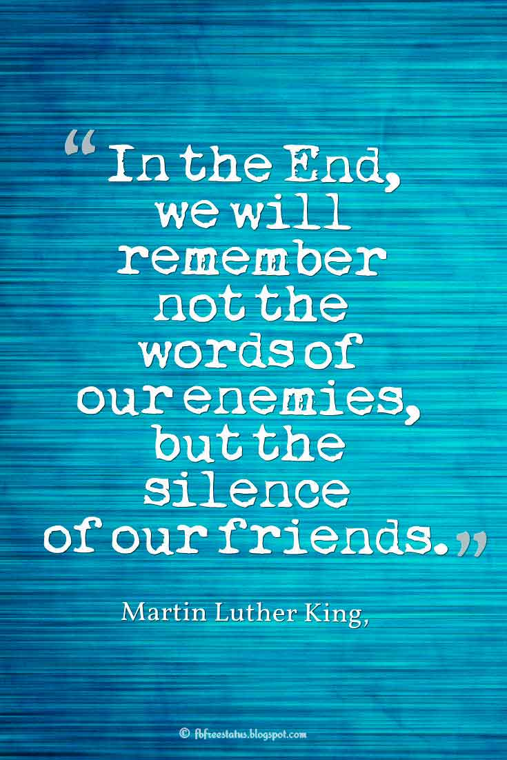 "Inspiring Friendship Quotes, ""In the End, we will remember not the words of our enemies, but the silence of our friends."" – Martin Luther King, Jr. quotes about friendship"