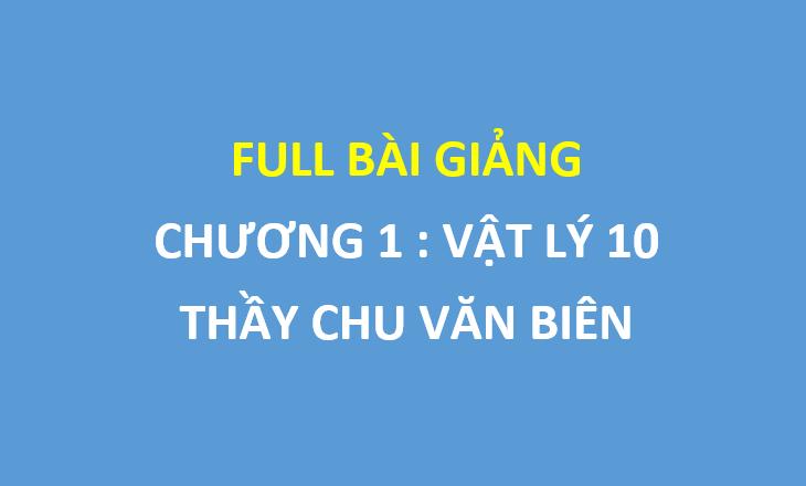 Full bài giảng chương 1 vật lý lớp 10 - thầy Chu Văn Biên