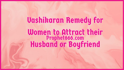 Vashikaran Spell for Women to Attract their Husband or Boyfriend