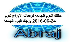 حظك اليوم الجمعة توقعات الابراج ليوم 24-06-2016 برجك اليوم الجمعة