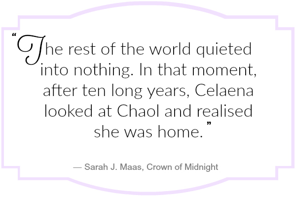 The rest of the world quieted into nothing. In that moment, after ten long years, Celaena looked at Chaol and realised she was home.